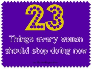 23 Things every woman should stop doing now via Huffington Post