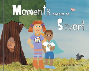 Moments Meant To Savor by Kim Dettmer