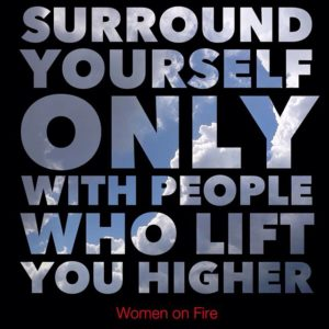 Surround yourself with those that lift you higher- Women on Fire