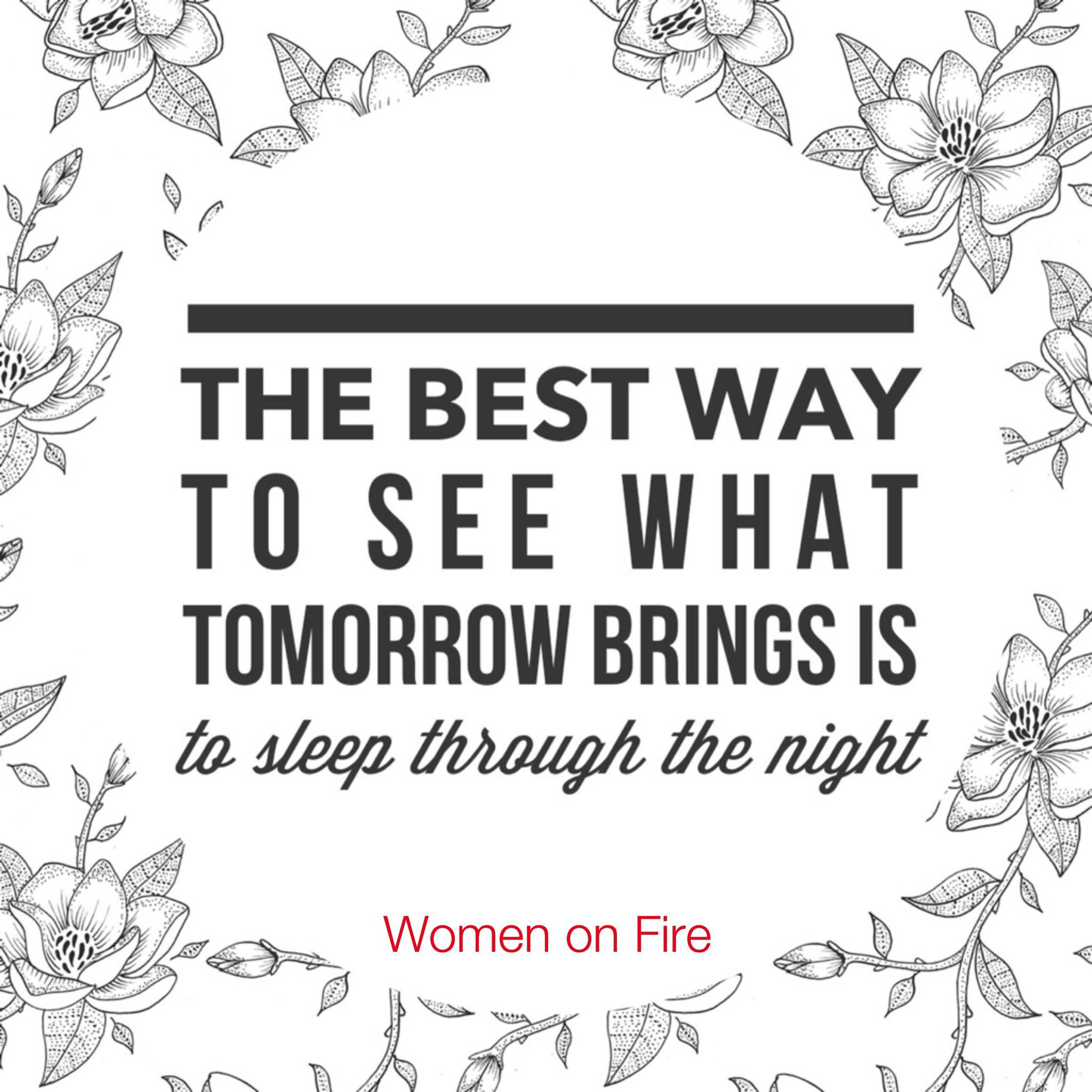 The best way to see what tomorrow brings is to sleep through the night. Need help sleeping? Women on Fire has you covered in the latest spark. www.womenonfire.com
