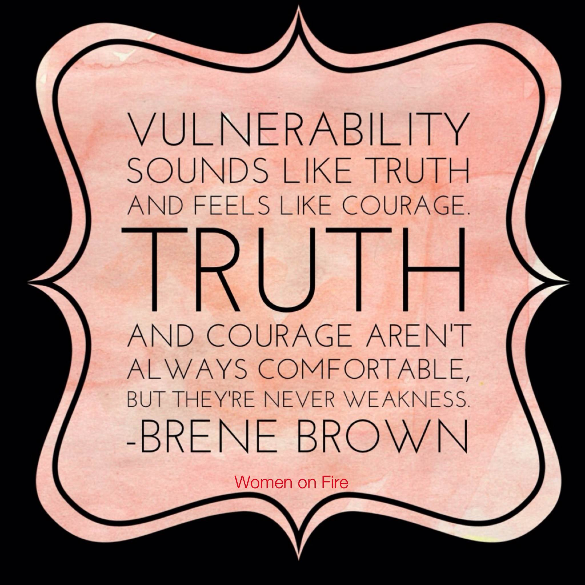 Vulnerability sounds like truth and feels like courage- Check out the latest from www.womenonfire.com about vulnerabilty