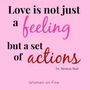 Love is not just a feeling but a set of actions- womenonfire