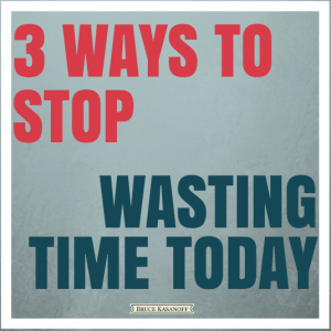 3 ways to stop wasting time today by Bruce Kasanoff
