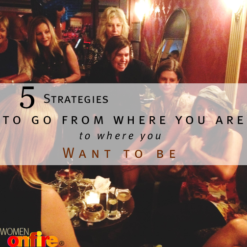 5 Strategies to go from wher eoyu are to where you want to be- Women on Fire
